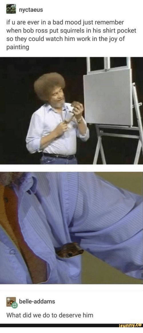 Bad, Funny, and Mood: nyctaeus  if u are ever in a bad mood just remember  when bob ross put squirrels in his shirt pocket  so they could watch him work in the joy of  painting  belle-addams  What did we do to deserve him  funny