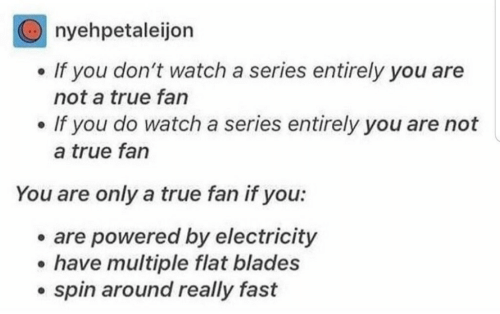Blades: nyehpetaleijon  If you don't watch a series entirely you are  not a true fan  If you do watch a series entirely you are not  a true fan  You are only a true fan if you:  are powered by electricity  have multiple flat blades  spin around really fast