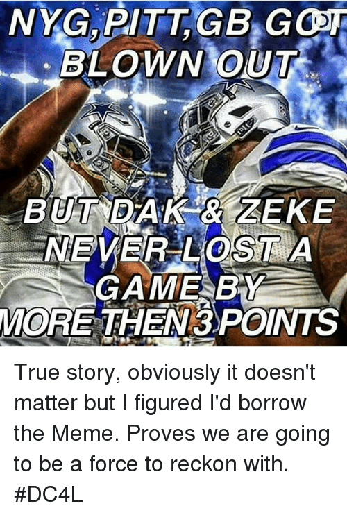 Reckonize: NYG, PITT GB Goor  BLOWN OUT  BUTNEDARIK ZEKE  GAME BY  MORE THEN 3)POINTS True story, obviously it doesn't matter but I figured I'd borrow the Meme. Proves we are going to be a force to reckon with.  #DC4L