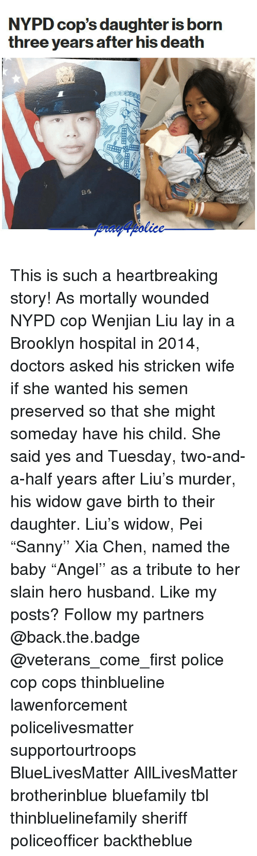 "Murderize: NYPD cop's daughter is born  three years after his death  84 This is such a heartbreaking story! As mortally wounded NYPD cop Wenjian Liu lay in a Brooklyn hospital in 2014, doctors asked his stricken wife if she wanted his semen preserved so that she might someday have his child. She said yes and Tuesday, two-and-a-half years after Liu's murder, his widow gave birth to their daughter. Liu's widow, Pei ""Sanny'' Xia Chen, named the baby ""Angel'' as a tribute to her slain hero husband. Like my posts? Follow my partners @back.the.badge @veterans_сome_first police cop cops thinblueline lawenforcement policelivesmatter supportourtroops BlueLivesMatter AllLivesMatter brotherinblue bluefamily tbl thinbluelinefamily sheriff policeofficer backtheblue"