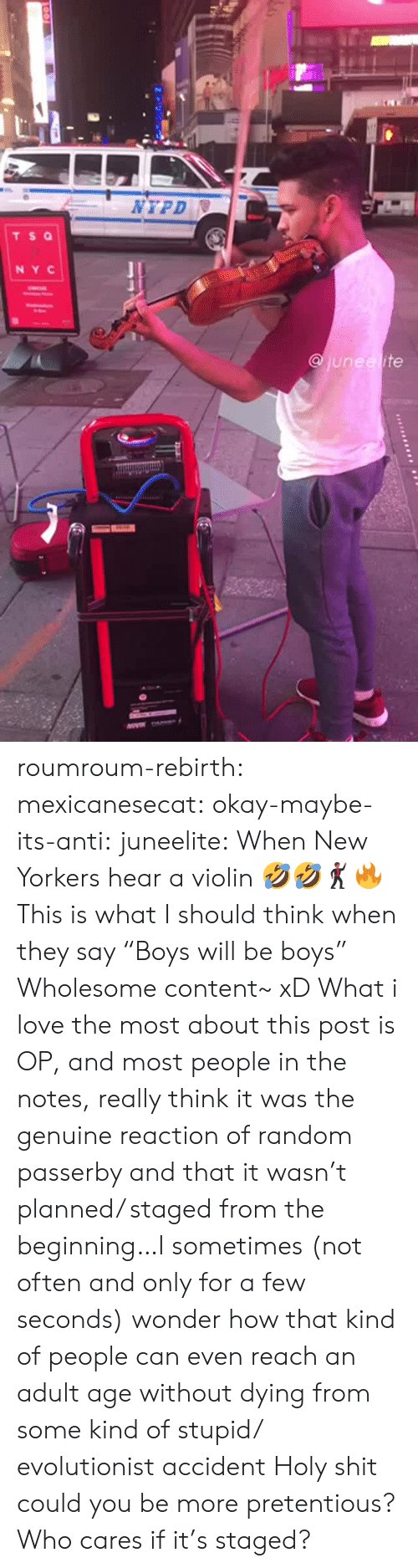 "pretentious: NYPD  TS Q  NY C  junee ite roumroum-rebirth:  mexicanesecat:  okay-maybe-its-anti:  juneelite: When New Yorkers hear a violin 🤣🤣🕺🏾🔥  This is what I should think when they say ""Boys will be boys""  Wholesome content~ xD  What i love the most about this post is OP, and most people in the notes, really think it was the genuine reaction of random passerby and that it wasn't planned/ staged from the beginning…I sometimes (not often and only for a few seconds) wonder how that kind of people can even reach an adult age without dying from some kind of stupid/ evolutionist accident  Holy shit could you be more pretentious? Who cares if it's staged?"