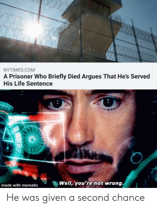 His Life: NYTIMES.COM  A Prisoner Who Briefly Died Argues That He's Served  His Life Sentence  Well, you're not wrong.  made with mematic He was given a second chance