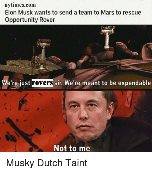 Mars, Nytimes, and Opportunity: nytimes.com  Elon Musk wants to send a team to Mars to rescue  Opportunity Rover  We're just  rovers  sir. We're meant to be expendable  Not to me Musky Dutch Taint