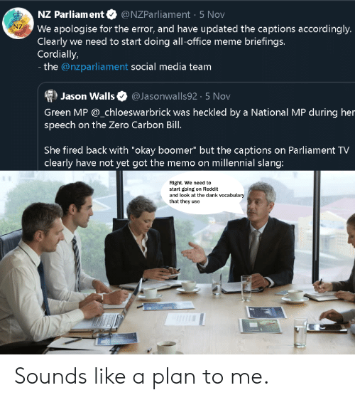 """Dank, Meme, and Reddit: NZ Parliament  @NZParliament 5 Nov  AORSTOR  NZ  We apologise for the error, and have updated the captions accordingly.  Clearly we need to start doing all-office meme briefings.  Cordially,  - the @nzparliament social media team  @Jasonwalls92 5 Nov  Jason Walls  Green MP @_chloeswarbrick was heckled by a National MP during her  speech on the Zero Carbon Bill.  She fired back with """"okay boomer"""" but the captions on Parliament TV  clearly have not yet got the memo on millennial slang  Right. We need to  start going on Reddit  and look at the dank vocabulary  that they use Sounds like a plan to me."""
