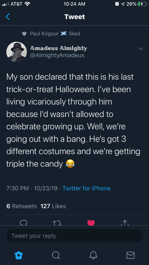 Candy: O 1 26% 4  AT&T ?  10:24 AM  Tweet  Paul Kilgour X liked  Amadeus Almighty  @AlmightyAmadeus  My son declared that this is his last  trick-or-treat Halloween. I've been  living vicariously through him  because l'd wasn't allowed to  celebrate growing up. Well, we're  going out with a bang. He's got 3  different costumes and we're getting  triple the candy a  7:30 PM · 10/23/19 · Twitter for iPhone  6 Retweets 127 Likes  Tweet your reply