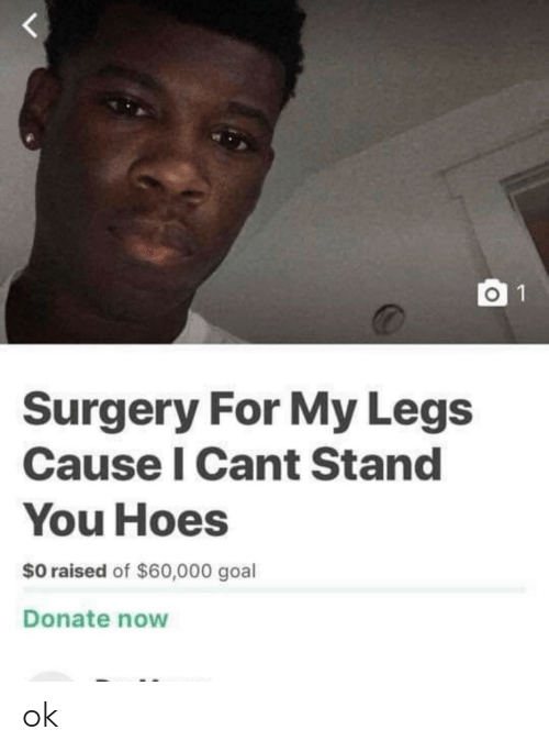 Raised: O 1  Surgery For My Legs  Cause I Cant Stand  You Hoes  $0 raised of $60,000 goal  Donate now ok