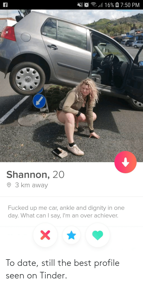 Date: *{ O 31 16% Ô 7:50 PM  Shannon, 20  O 3 km away  Fucked up me car, ankle and dignity in one  day. What can I say, I'm an over achiever.  | To date, still the best profile seen on Tinder.
