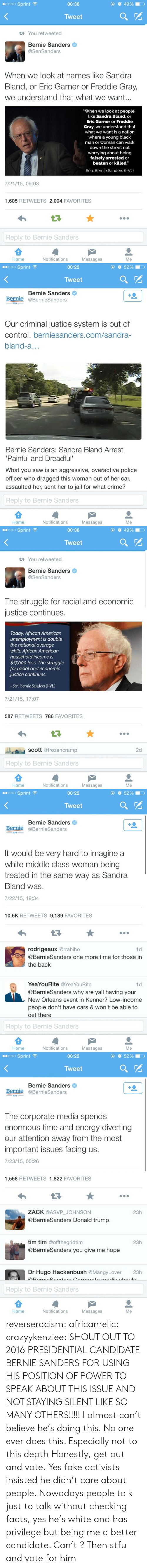 """T Care: O 49%  •0000 Sprint ?  00:38  Tweet  17 You retweeted  Bernie Sanders  @SenSanders  When we look at names like Sandra  Bland, or Eric Garner or Freddie Gray,  we understand that what we want...  """"When we look at people  like Sandra Bland, or  Eric Garner or Freddie  Gray, we understand that  what we want is a nation  where a young black  man or woman can walk  down the street not  worrying about being  falsely arrested or  beaten or killed.""""  Sen. Bernie Sanders (I-Vt.)  7/21/15, 09:03  1,605 RETWEETS 2,004 FAVORITES  17  Reply to Bernie Sanders  Home  Notifications  Messages  Me   00000 Sprint ?  O52%  00:22  Tweet  Bernie Sanders  Bernie @BernieSanders  2016  Our criminal justice system is out of  control. berniesanders.com/sandra-  bland-a...  Bernie Sanders: Sandra Bland Arrest  'Painful and Dreadful'  What you saw is an aggressive, overactive police  officer who dragged this woman out of her car,  assaulted her, sent her to jail for what crime?  Reply to Bernie Sanders  Home  Notifications  Messages  Me   O 49%  00000 Sprint ?  00:38  Tweet  17 You retweeted  Bernie Sanders  @SenSanders  The struggle for racial and economic  justice continues.  Today, African American  unemployment is double  the national average  while African American  household income is  $17,000 less. The struggle  for racial and economic  justice continues.  Sen. Bernie Sanders (1-Vt.)  7/21/15, 17:07  587 RETWEETS 786 FAVORITES  scott @frozencramp  2d  Reply to Bernie Sanders  Home  Notifications  Messages  Me   O52%  00000 Sprint ?  00:22  Tweet  Bernie Sanders  Bernie @BernieSanders  2016  It would be very hard to imagine a  white middle class woman being  treated in the same way as Sandra  Bland was.  7/22/15, 19:34  10.5K RETWEETS 9,189 FAVORITES  rodrigeaux @rrahiho  1d  @BernieSanders one more time for those in  the back  YeaYouRite @YeaYouRite  1d  @BernieSanders why are yall having your  New Orleans event in Kenner? Low-income  people don't have cars & won't be able to  ge"""