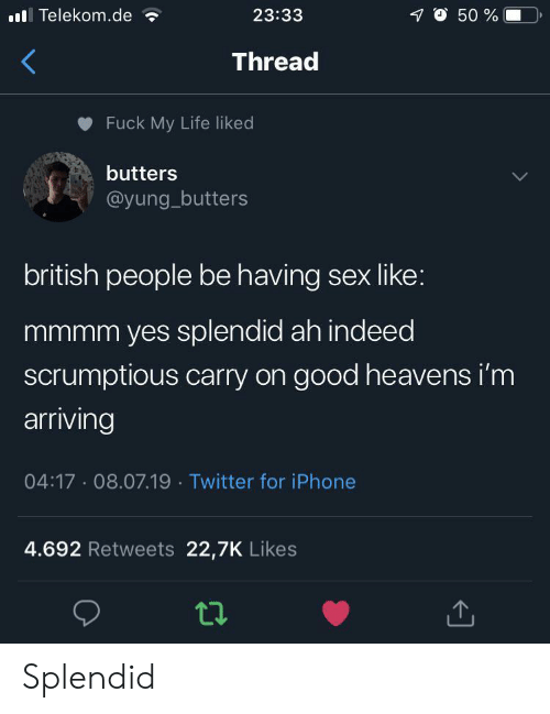 Heavens: O 50 %  lTelekom.de  23:33  Thread  Fuck My Life liked  butters  @yung_butters  british people be having sex like:  mmmm yes splendid ah indeed  scrumptious carry on good heavens i'm  arriving  04:17 08.07.19 Twitter for iPhone  4.692 Retweets 22,7K Likes Splendid