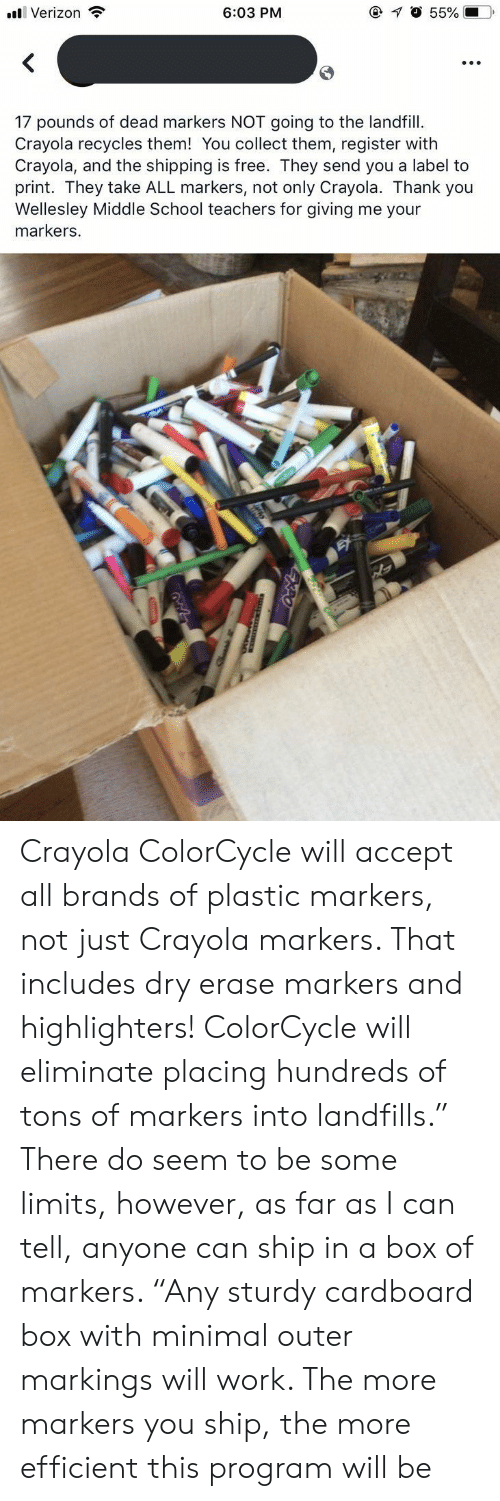 "School, Verizon, and Work: @ O 55%  6:03 PM  Verizon  17 pounds of dead markers NOT going to the landfill  Crayola recycles them! You collect them, register with  Crayola, and the shipping is free. They send you a label to  print. They take ALL markers, not only Crayola. Thank you  Wellesley Middle School teachers for giving me your  markers. Crayola ColorCycle will accept all brands of plastic markers, not just Crayola markers. That includes dry erase markers and highlighters! ColorCycle will eliminate placing hundreds of tons of markers into landfills."" There do seem to be some limits, however, as far as I can tell, anyone can ship in a box of markers. ""Any sturdy cardboard box with minimal outer markings will work. The more markers you ship, the more efficient this program will be"