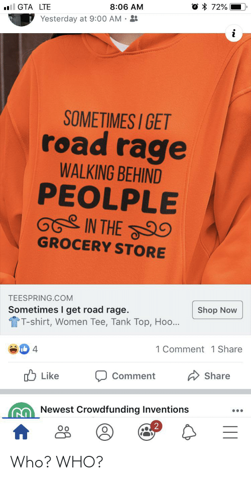 inventions: O * 72%  8:06 AM  ll GTA LTE  Yesterday at 9:00 AM · :  SOMETIMES I GET  road rage  WALKING BEHIND  PEOLPLE  IN THE 9  GROCERY STORE  TEESPRING.COM  Shop Now  Sometimes I get road rage.  TT-shirt, Women Tee, Tank Top, Hoo...  1 Comment 1 Share  Share  O Like  Comment  Newest Crowdfunding Inventions  •.. Who? WHO?
