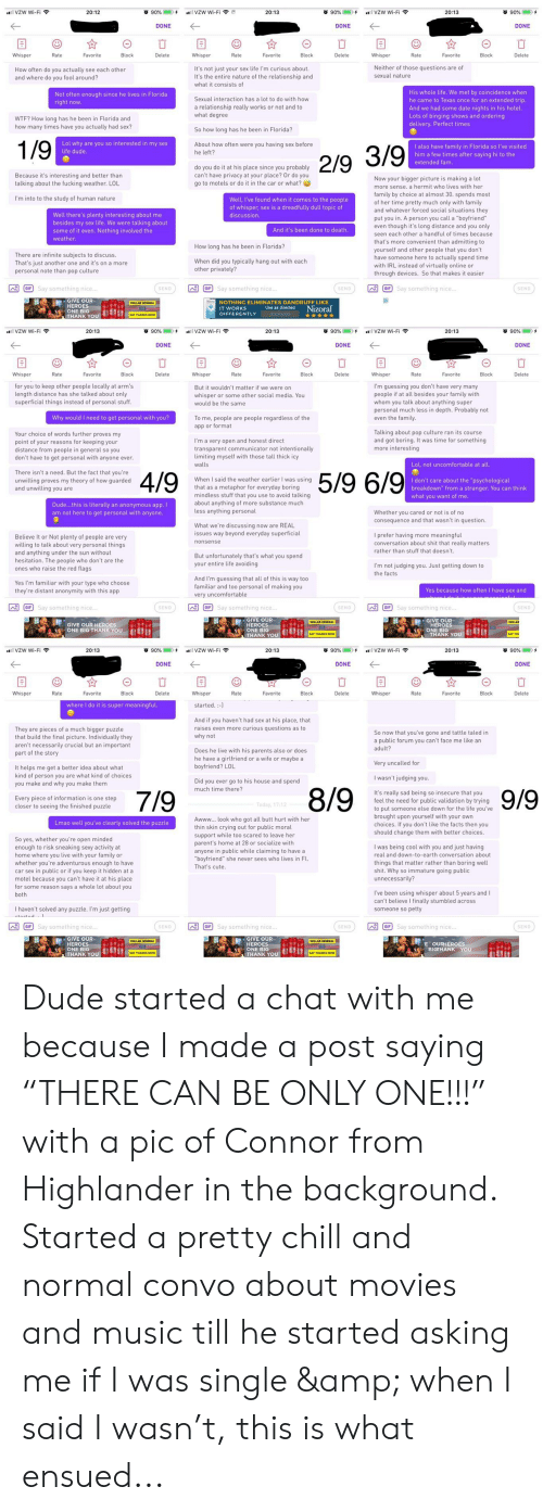 """Another One, Butt, and Chill: o 90%  o 90%  VZW Wi-Fi  VZW Wi-Fi  O 90%  20:13  20:13  +  lVZW Wi-Fi  20:12  DONE  DONE  DONE  Whisper  Rate  Favorite  Block  Delete  Whisper  Rate  Favorite  Block  Delete  Whisper  Rate  Favorite  Block  Delete  Neither of those questions are of  sexual nature  It's not just your sex life I'm curious about.  It's the entire nature of the relationship and  How often do you actually see each other  and where do you fool around?  what it consists of  His whole life. We met by coincidence when  he came to Texas once for an extended trip.  And we had some date nights in his hotel.  Lots of binging shows and ordering  delivery. Perfect times  Not often enough since he lives in Florida  right now  Sexual interaction has a lot to do with how  a relationship really works or not and to  what degree  WTF? How long has he been in Florida and  how many times have you actually had sex?  So how long has he been in Florida?  1/9  Lol why are you so interested in my sex  life dude  About how often were you having sex before  he left?  I also have family in Florida so I've visited  him a few times after saying hi to the  extended fam.  2/9 3/9  do you do it at his place since you probably  can't have privacy at your place? Or do you  Because it's interesting and better than  alking about the fucking weather. LOL  Now your bigger picture is making a lot  to motels or do it in the car or what?  more sense. a hermit who lives with her  family by choice at almost 30. spends most  of her time pretty much only with family  and whatever forced social situations they  put you in. A person you call a """"boyfriend""""  even though it's long distance and you only  I'm into to the study of human nature  Well, I've found when it comes to the people  of whisper, sex is a dreadfully dull topic of  Well there's plenty interesting about me  besides my sex life. We were talking about  some of it even. Nothing involved the  discussion.  And it's been done to death.  seen e"""