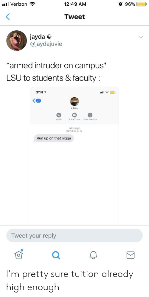 lsu: O 96%  l Verizon  12:49 AM  <  Tweet  jayda  @jaydajuvie  *armed intruder on campus*  LSU to students & faculty  3:14  27  LSU  información  audio  FaceTime  iMessage  hoy 3:12 p. m.  Run up on that nigga  Tweet your reply I'm pretty sure tuition already high enough