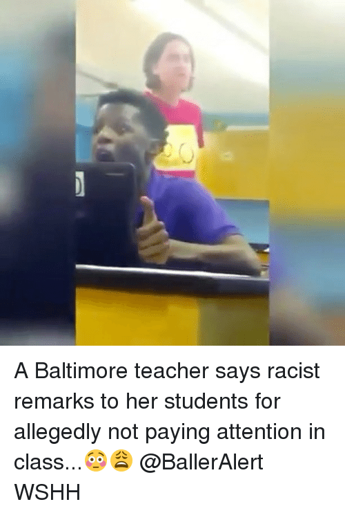 Memes, Wshh, and Baltimore: O A Baltimore teacher says racist remarks to her students for allegedly not paying attention in class...😳😩 @BallerAlert WSHH