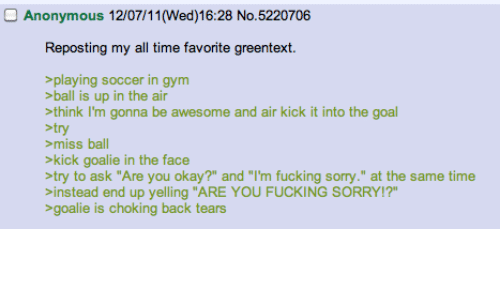 """Fucking, Gym, and Soccer: O Anonymous 12/07/11(Wed)16:28 No.5220706  Reposting my all time favorite greentext  playing soccer in gym  ball is up in the air  think I'm gonna be awesome and air kick it into the goal  stry  miss ball  >kick goalie in the face  try to ask """"Are you okay?"""" and """"I'm fucking sorry."""" at the same time  instead end up yelling """"ARE YOU FUCKING SORRY!?""""  goalie is choking back tears"""