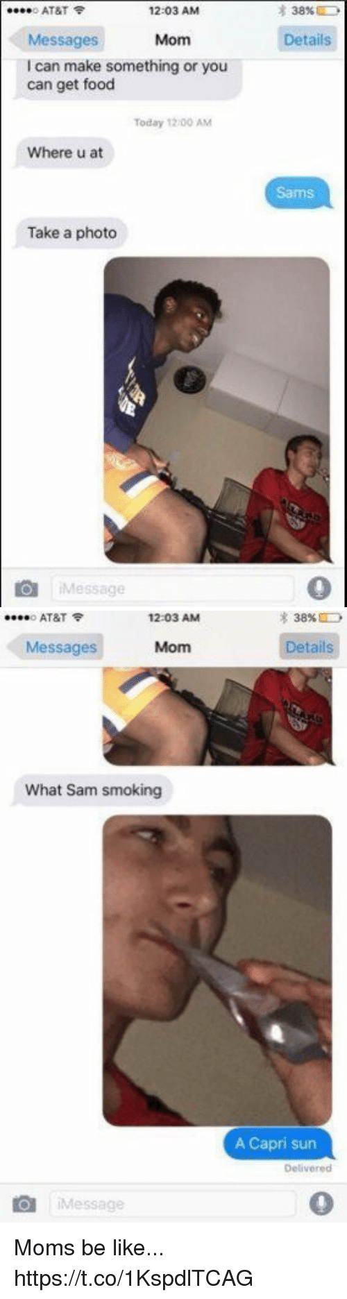 Sams: o AT&T  12:03 AM  38%  Details  Messages  I can make something or you  can get food  Mom  Today 12/00 AM  Where u at  Sams  Take a photo  iMessage   o AT&T令  12:03 AM  38%  Messages  Mom  etails  What Sam smoking  A Capri sun  Delivered  iMessage  0 Moms be like... https://t.co/1KspdlTCAG
