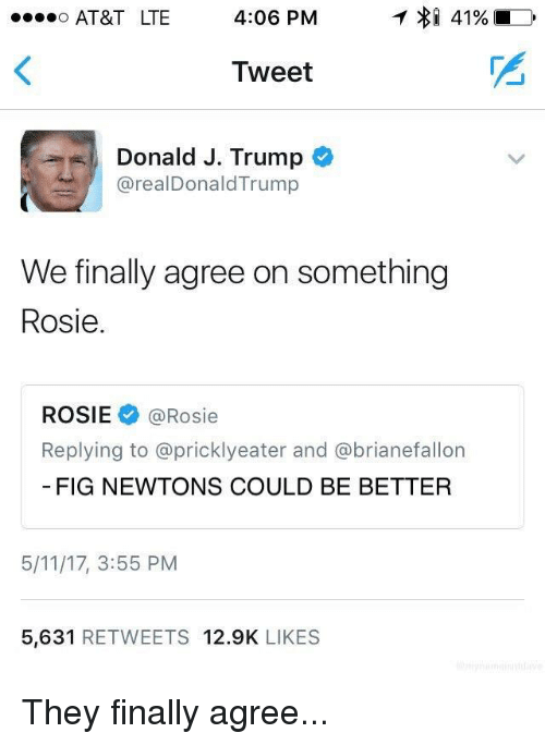 Fig Newtons: o AT&T LTE 4:06 PM  T >31 41%  Tweet  Donald J. Trump  arealDonald Trump  We finally agree on something  Rosie.  ROSIE (a Rosie  Replying to @pricklyeater and a brianefallon  FIG NEWTONS COULD BE BETTER  5/11/17, 3:55 PM  5,631  RETWEETS 12.9K  LIKES