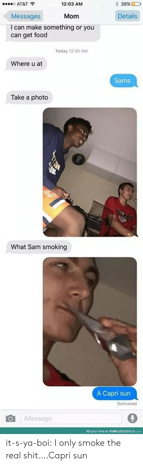 Sams: o AT&T  Messages  I can make something or you  2:03 AM  * 38%ED  Mom  Details  can get food  Today 12:00 AM  Where u at  Sams  Take a photo  What Sam smoking  A Capri sun  Delivered  101 | ¡Message  Kill your time at FUNsubstance.com it-s-ya-boi:  I only smoke the real shit….Capri sun