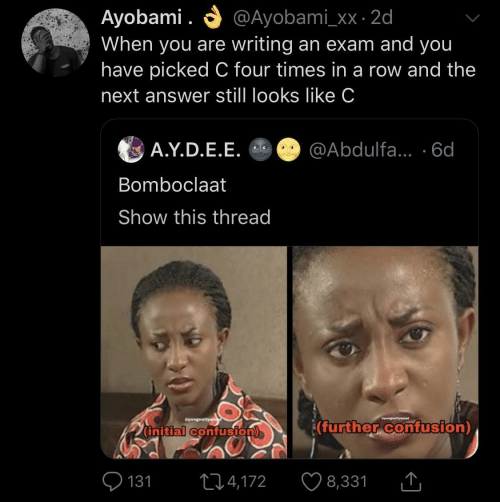 further: O @Ayobami_xx · 2d  Ayobami .  When you are writing an exam and you  have picked C four times in a row and the  next answer still looks like C  A.Y.D.E.E. O @Abdulfa... ·6d  Bomboclaat  Show this thread  Syungnollywe  wyungnellyweod  (further confusion)  (initial confusion)  O 131  ♡ 8,331  274,172