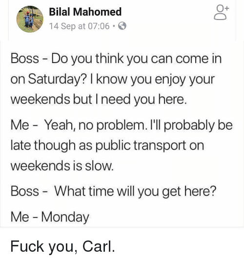Fuck You, Memes, and Yeah: O+  Bilal Mahomed  14 Sep at 07:06.  Boss Do you think you can come in  on Saturday? I know you enjoy your  weekends but Ineed you here.  Me - Yeah, no problem. I'll probably be  late though as public transport on  weekends is slow.  Boss What time will you get here?  Me - Monday Fuck you, Carl.