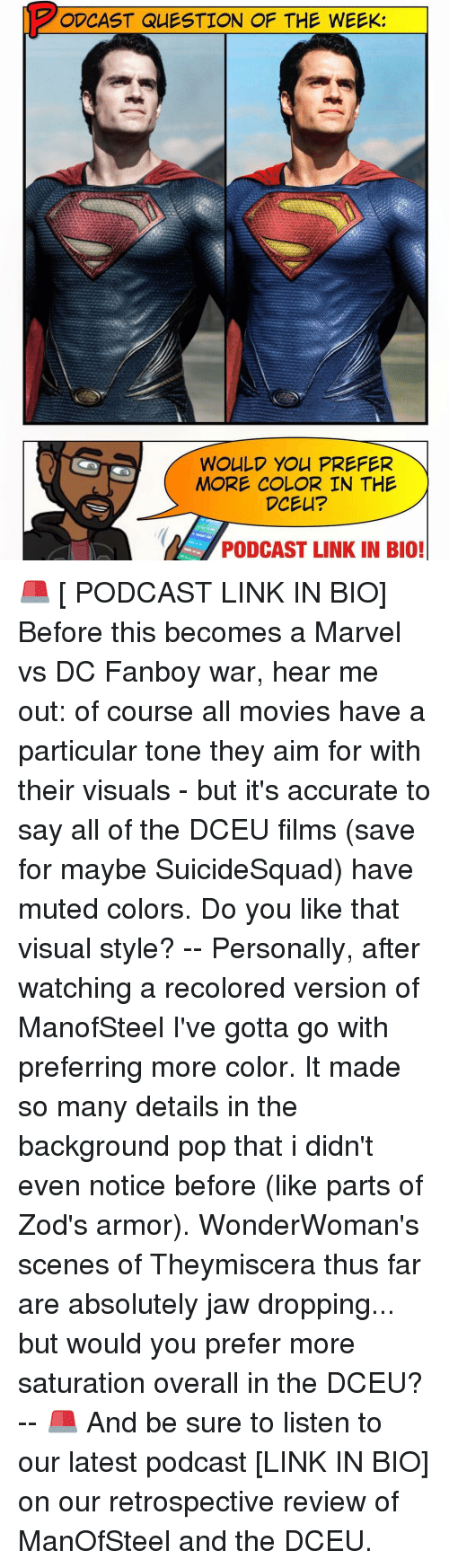 Memes, Pop, and Mute: O CAST QUESTION OF THE WEEK:  WOULD YOU PREFER  MORE COLOR IN THE  DCEU?  PODCAST LINK IN BIO! 🚨 [ PODCAST LINK IN BIO] Before this becomes a Marvel vs DC Fanboy war, hear me out: of course all movies have a particular tone they aim for with their visuals - but it's accurate to say all of the DCEU films (save for maybe SuicideSquad) have muted colors. Do you like that visual style? -- Personally, after watching a recolored version of ManofSteel I've gotta go with preferring more color. It made so many details in the background pop that i didn't even notice before (like parts of Zod's armor). WonderWoman's scenes of Theymiscera thus far are absolutely jaw dropping... but would you prefer more saturation overall in the DCEU? -- 🚨 And be sure to listen to our latest podcast [LINK IN BIO] on our retrospective review of ManOfSteel and the DCEU.