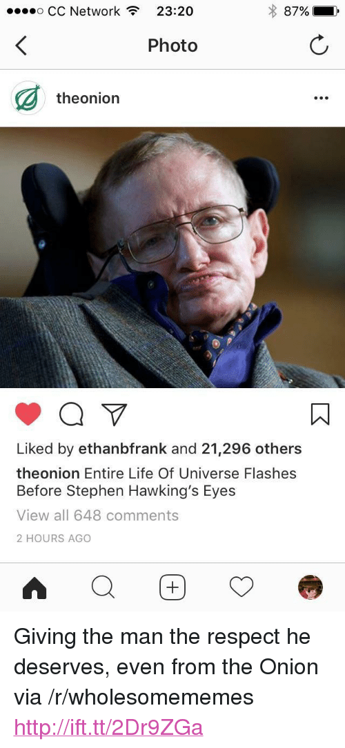 "Life, Respect, and Stephen: o CC Network  23:20  87%  ,  Photo  theonion  Liked by ethanbfrank and 21,296 others  theonion Entire Life Of Universe Flashes  Before Stephen Hawking's Eyes  View all 648 comments  2 HOURS AGO <p>Giving the man the respect he deserves, even from the Onion via /r/wholesomememes <a href=""http://ift.tt/2Dr9ZGa"">http://ift.tt/2Dr9ZGa</a></p>"