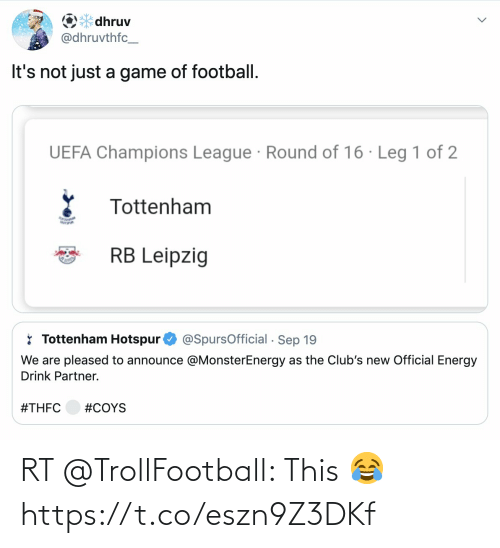 tottenham: O* dhruv  @dhruvthfc_  It's not just a game of football.  UEFA Champions League · Round of 16 · Leg 1 of 2  Tottenham  RB Leipzig  * Tottenham Hotspur  @SpursOfficial - Sep 19  We are pleased to announce @MonsterEnergy as the Club's new Official Energy  Drink Partner.  RT @TrollFootball: This 😂 https://t.co/eszn9Z3DKf