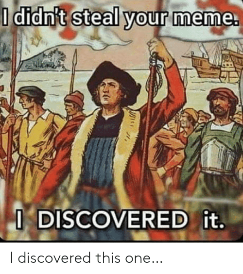 Your Meme: O didn't steal your meme.  O DISCOVERED it. I discovered this one…