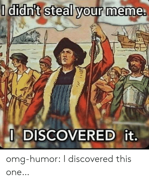 Your Meme: O didn't steal your meme.  O DISCOVERED it. omg-humor:  I discovered this one…