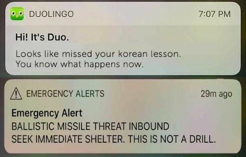 Memes, Korean, and 🤖: O DUOLINGO  Hi! It's Duo.  Looks like missed your korean lesson  7:07 PM  You know what happens now  EMERGENCY ALERTS  29m ago  Emergency Alert  BALLISTIC MISSILE THREAT INBOUND  SEEK IMMEDIATE SHELTER. THIS IS NOT A DRILL.