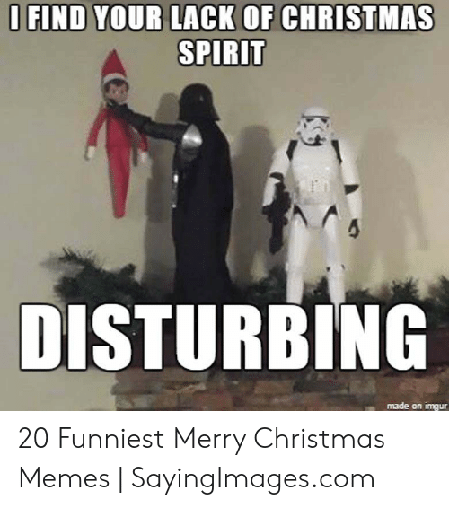 Christmas, Memes, and Merry Christmas: O FIND YOUR LACK OF CHRISTMAS  SPIRIT  DISTURBING  made on imqur 20 Funniest Merry Christmas Memes | SayingImages.com