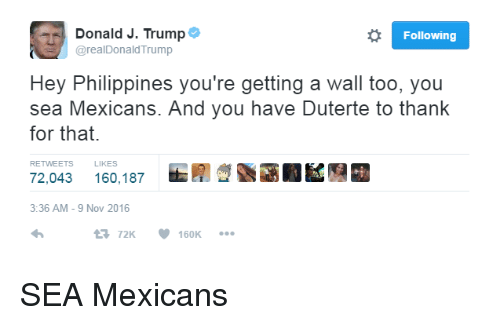 Duterte: o Following  Donald J. Trump  arealDonald Trump  Hey Philippines you're getting a Wall too, you  sea Mexicans. And you have Duterte to thank  for that.  RETWEETS LIKES  72,043 160,187  3:36 AM 9 Nov 2016  t 72K  160K SEA Mexicans