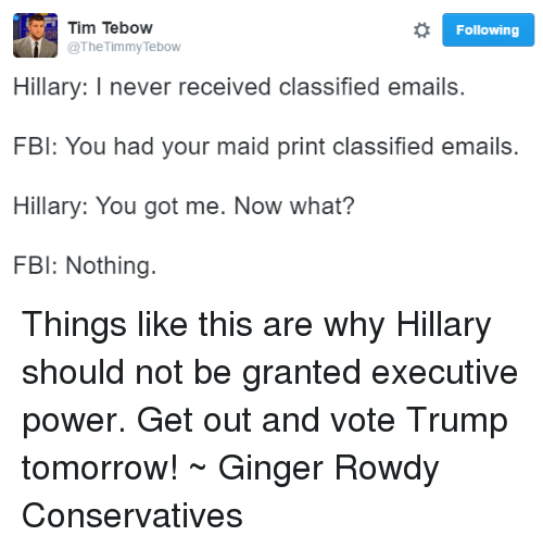Vote Trump: o Following  Tim Tebow  The Timmy Tebow  Hillary: I never received classified emails.  FBI: You had your maid print classified emails.  Hillary: You got me. Now what?  FBI: Nothing. Things like this are why Hillary should not be granted executive power. Get out and vote Trump tomorrow! ~ Ginger  Rowdy Conservatives