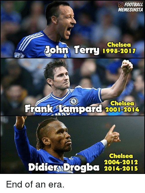 Chelsea, Football, and Memes: O FOOTBALL  MEMESINSTA  Chelsea  Dohn Terru 1998-2011  Chelsea  Frank Lampard  2001-2014  Chelsea  Didier Drogba  2014-2015 End of an era.
