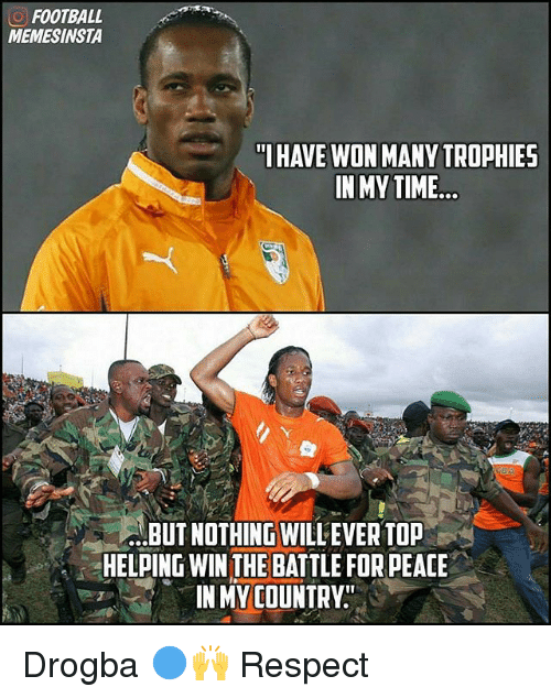 "Football, Memes, and Respect: O FOOTBALL  MEMESINSTA  ""I HAVE WON MANY TROPHIES  IN MY TIME  ...BUT NOTHING WILLEVER TOP  HELPING WIN THE BATTLE FOR PEACE  IN MY COUNTRY Drogba 🔵🙌 Respect"