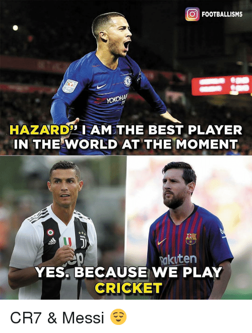 Memes, Best, and Cricket: O FOOTBALLISM5  HAZARDAM THE BEST PLAYER  IN THE WORLD AT THE MOMENT  Rakuten  YES. BECAUSE WE PLAY  CRICKET CR7 & Messi 😌