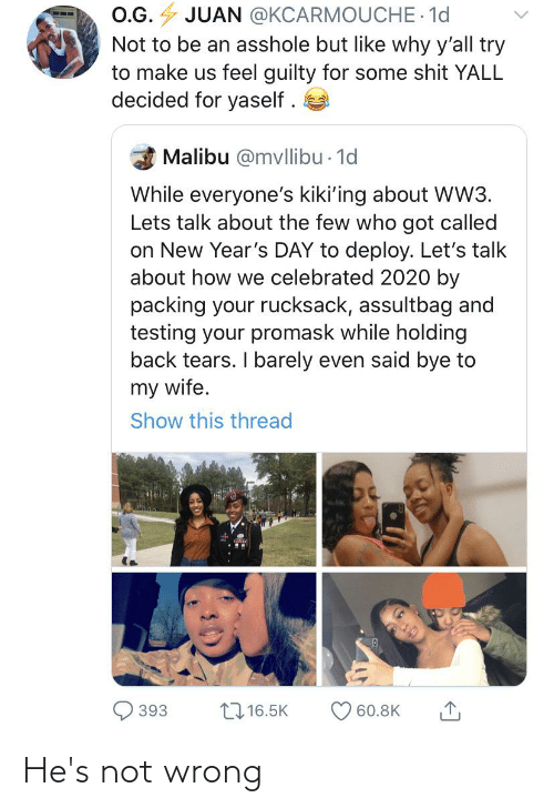 malibu: O.G. 4 JUAN @KCARMOUCHE 1d  Not to be an asshole but like why y'all try  to make us feel guilty for some shit YALL  decided for yaself .  Malibu @mvllibu - 1d  While everyone's kiki'ing about WW3.  Lets talk about the few who got called  on New Year's DAY to deploy. Let's talk  about how we celebrated 2020 by  packing your rucksack, assultbag and  testing your promask while holding  back tears. I barely even said bye to  my wife.  Show this thread  2716.5K  393  60.8K He's not wrong