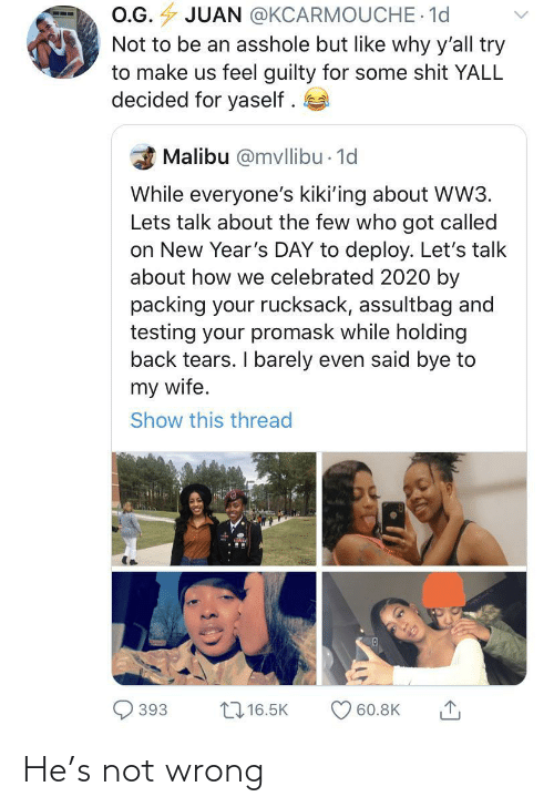 malibu: O.G. 4 JUAN @KCARMOUCHE 1d  Not to be an asshole but like why y'all try  to make us feel guilty for some shit YALL  decided for yaself .  Malibu @mvllibu - 1d  While everyone's kiki'ing about WW3.  Lets talk about the few who got called  on New Year's DAY to deploy. Let's talk  about how we celebrated 2020 by  packing your rucksack, assultbag and  testing your promask while holding  back tears. I barely even said bye to  my wife.  Show this thread  27 16.5K  393  60.8K He's not wrong