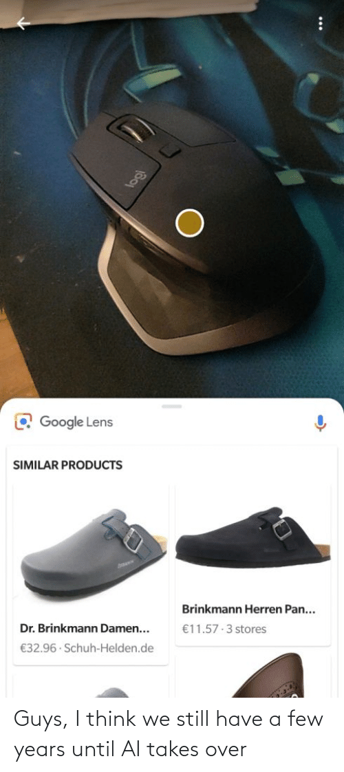 products: O Google Lens  SIMILAR PRODUCTS  Brinkmann Herren Pan...  Dr. Brinkmann Damen...  €11.57 3 stores  €32.96 · Schuh-Helden.de Guys, I think we still have a few years until AI takes over