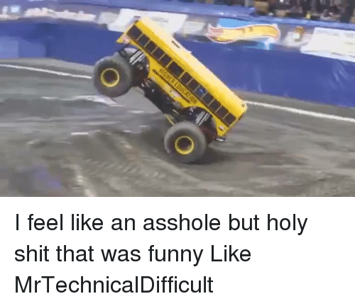 Dank, 🤖, and Feeling: O I feel like an asshole but holy shit that was funny  Like MrTechnicalDifficult