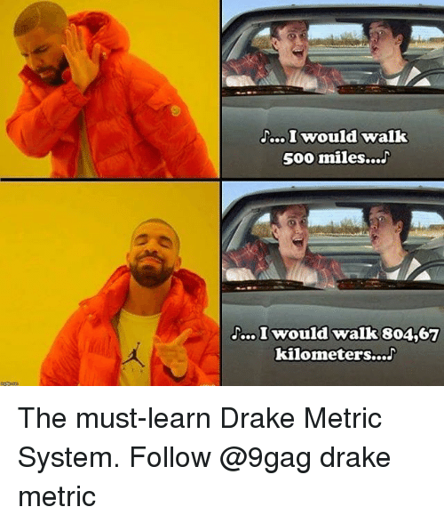 500 Miles: .o I would walk  500 miles...J  walk 804,67  kilometers..aJ The must-learn Drake Metric System. Follow @9gag drake metric