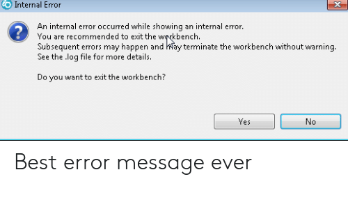 Subsequent: O Internal Error  3  An intermal eor occurred while showing an intermal error.  2  You are recommended to exit the wrkbench.  Subsequent errors may happen and Way terminate the workbench without warning  See the log file for more details.  Do you want to exit the workbench?  Yes Best error message ever
