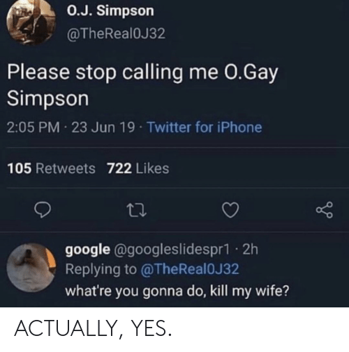 Whatre: O.J. Simpson  @TheRealOJ32  Please stop calling me 0.Gay  Simpson  2:05 PM 23 Jun 19 Twitter for iPhone  105 Retweets 722 Likes  google @googleslidespr1. 2h  Replying to @TheReal0J32  what're you gonna do, kill my wife? ACTUALLY, YES.
