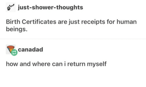 Shower, Shower Thoughts, and How: o just-shower-thoughts  Birth Certificates are just receipts for human  beings.  canadad  how and where can i return myself