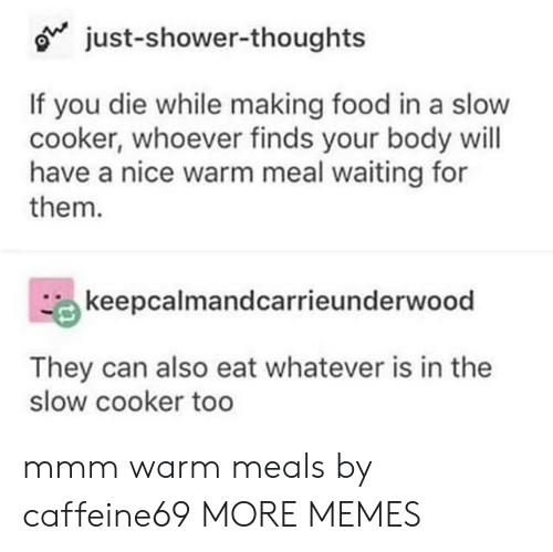 Dank, Food, and Memes: o just-shower-thoughts  If you die while making food in a slow  cooker, whoever finds your body will  have a nice warm meal waiting for  them.  keepcalmandcarrieunderwood  They can also eat whatever is in the  slow cooker too mmm warm meals by caffeine69 MORE MEMES