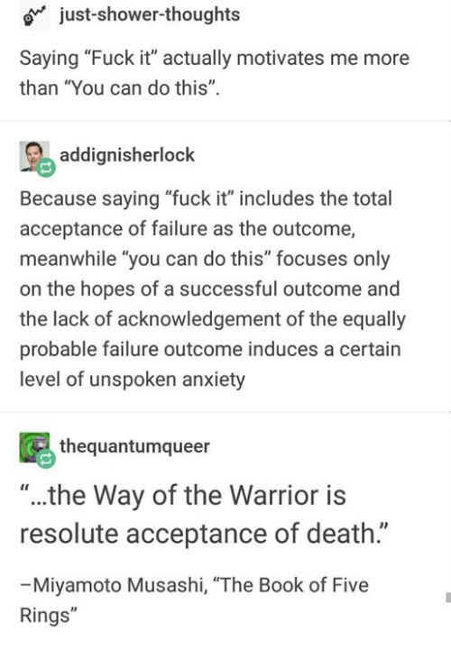 """Shower, Shower Thoughts, and Anxiety: o just-shower-thoughts  Saying """"Fuck it"""" actually motivates me more  than """"You can do this"""".  addignisherlock  Because saying """"fuck it"""" includes the total  acceptance of failure as the outcome,  meanwhile """"you can do this"""" focuses only  on the hopes of a successful outcome and  the lack of acknowledgement of the equally  probable failure outcome induces a certain  level of unspoken anxiety  thequantumqueer  """"..the Way of the Warrior is  resolute acceptance of death.""""  Miyamoto Musashi, """"The Book of Five  Rings"""""""