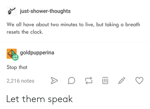 Breathed: o just-shower-thoughts  We all have about two minutes to live, but taking a breath  resets the clock  goldpupperina  Stop that  2,216 notes Let them speak