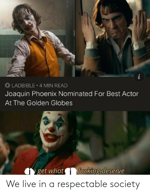 actor: O LADBIBLE 4 MIN READ  Joaquin Phoenix Nominated For Best Actor  At The Golden Globes  fucking deserve  get what We live in a respectable society