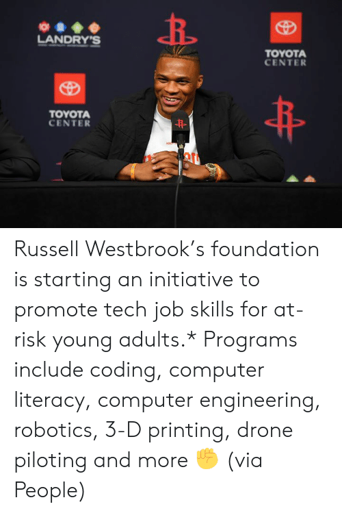 Drone: O  LANDRY'S  TOYOTA  CENTER  TOYOTA  CENTER  HON Russell Westbrook's foundation is starting an initiative to promote tech job skills for at-risk young adults.*  Programs include coding, computer literacy, computer engineering, robotics, 3-D printing, drone piloting and more ✊  (via People)