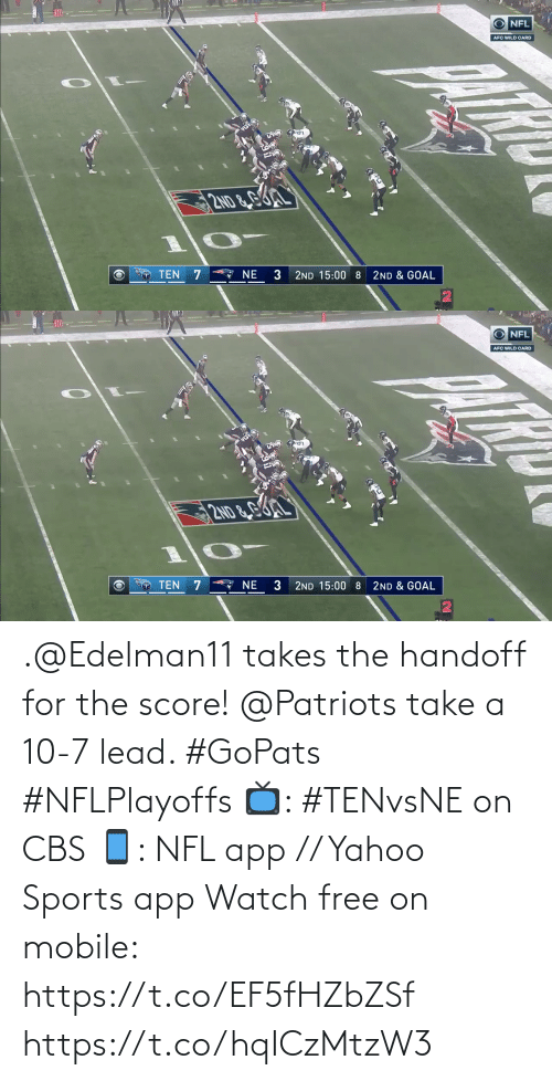 afc: O NFL  AFC WILD CARD  2ND &GL  A NE  TEN 7  3  2ND 15:00 8  2ND & GOAL   10  O NFL  AFC WILD CARD  2ND&G  TEN 7  * NE  3  2ND & GOAL  2ND 15:00 8 .@Edelman11 takes the handoff for the score!  @Patriots take a 10-7 lead. #GoPats #NFLPlayoffs  📺: #TENvsNE on CBS 📱: NFL app // Yahoo Sports app Watch free on mobile: https://t.co/EF5fHZbZSf https://t.co/hqICzMtzW3